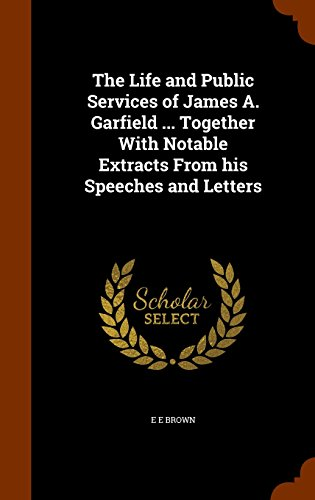 The Life and Public Services of James A. Garfield ... Together With Notable Extracts From his Speeches and Letters