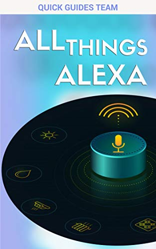 ALL THINGS ALEXA: Learn More About Alexa Features (Tips & Tricks for Every Amazon Alexa Device) - Feel Free Using Alexa! (English Edition)