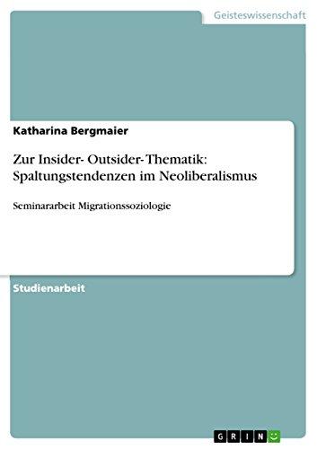 Zur Insider- Outsider- Thematik: Spaltungstendenzen im Neoliberalismus: Seminararbeit Migrationssoziologie