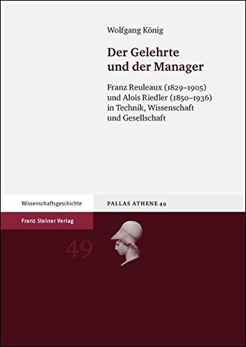 1936 König (Der Gelehrte und der Manager: Franz Reuleaux (1829-1905) und Alois Riedler (1850-1936) in Technik, Wissenschaft und Gesellschaft (Pallas Athene))