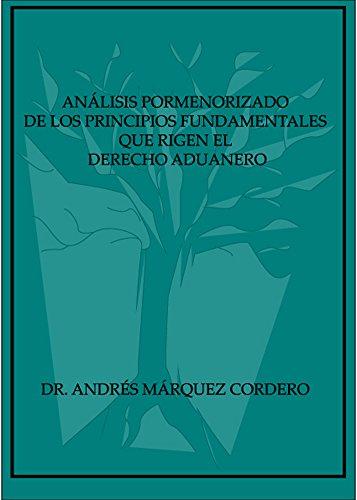 Análisis Pormenorizado de los Principios Fundamentales que Rigen el Derecho Aduanero por Andrés Márquez Cordero