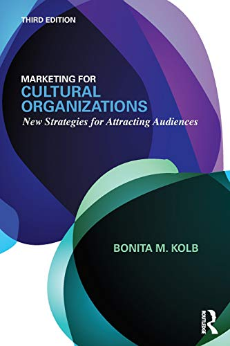 Marketing for Cultural Organizations: New Strategies for Attracting Audiences - third edition por Bonita M. Kolb
