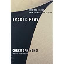Tragic Play: Irony and Theater from Sophocles to Beckett (Columbia Themes in Philosophy, Social Criticism, and the Arts) by Christoph Menke (2009-07-21)