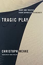 Tragic Play: Irony and Theater from Sophocles to Beckett (Columbia Themes in Philosophy, Social Criticism, and the Arts) by Christoph Menke (2009-07-07)