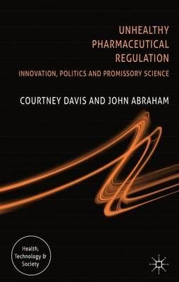 By Davis, Courtney ( Author ) [ Unhealthy Pharmaceutical Regulation: Innovation, Politics and Promissory Science By Nov-2013 Hardcover
