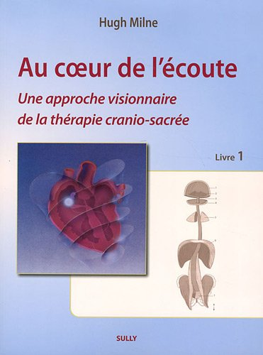Au coeur de l'écoute : Tome 1, Une approche visionnaire de la thérapie cranio-sacrée