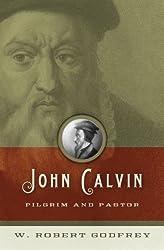 John Calvin: Pilgrim and Pastor by W. Robert Godfrey (2009-04-01)