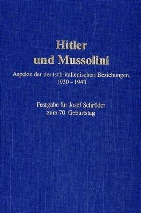 Hitler und Mussolini: Aspekte der deutsch-italienischen Beziehungen, 1930-1943. Festgabe für Josef Schröder zum 70.