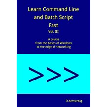 Learn Command Line and Batch Script Fast, Vol III: A course from the basics of Windows to the edge of networking (English Edition)
