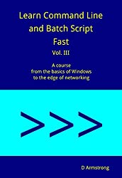 Learn Command Line and Batch Script Fast, Vol III: A course from the basics of Windows to the edge of networking
