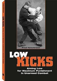 Low Kicks: Aiming Low For Maximum Punishment In Unarmed Combat par [Hutchinson, Fred]
