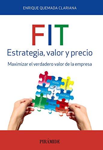 FIT. Estrategia, valor y precio: Maximizar el verdadero valor de la empresa (Empresa Y Gestión) por Enrique Quemada Clariana