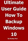 Ultimate User Guide Learning How To Backup & Recover Your Windows 10 or Windows 7 64 Bit Computer In One Hour: Backing-up and Recovering A Guide For Users ... Computer In One Hour) (English Edition)