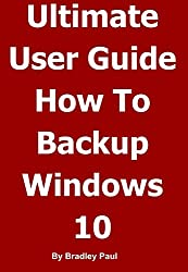 Ultimate User Guide Learning How To Backup & Recover Your Windows 10 or Windows 7 64 Bit Computer In One Hour: Backing-up and Recovering A Guide For Users ... Your Windows Computer In One Hour Book 1)