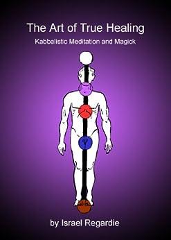 The Art of True Healing: Kabbalistic Meditation and Magick (English Edition) par [Regardie, Israel]