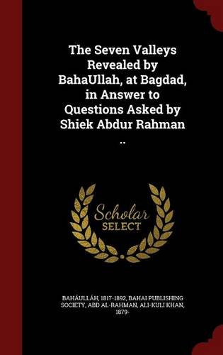 The Seven Valleys Revealed by BahaUllah, at Bagdad, in Answer to Questions Asked by Shiek Abdur Rahman ..