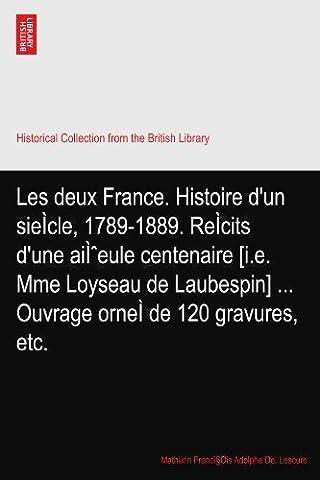 Les deux France. Histoire d'un sieÌcle, 1789-1889. ReÌcits d'une aïeule centenaire [i.e. Mme Loyseau de Laubespin] ... Ouvrage orneÌ de 120 gravures, etc.