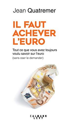 Il faut achever l'Euro : Tout ce que vous avez toujours voulu savoir sur l'euro (sans oser le demander) (Documents, Actualités, Société) (French Edition)
