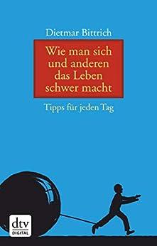 Wie man sich und anderen das Leben schwer macht: Tipps für jeden Tag (German Edition) by [Bittrich, Dietmar]