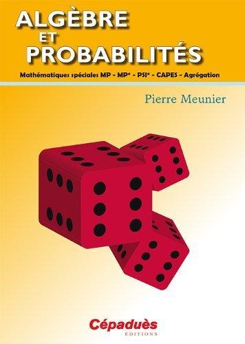 Algèbre et probabilités - Mathématiques spéciales MP - MP* - PSI* - CAPES - Agrégation de Pierre MEUNIER (2013) Broché