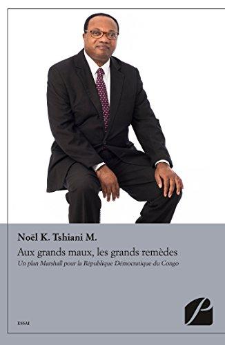Aux grands maux, les grands remèdes: Un plan Marshall pour la République Démocratique du Congo (Essai) par Noël K. Tshiani M.