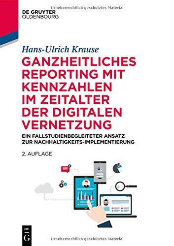 Ganzheitliches Reporting mit Kennzahlen im Zeitalter der digitalen Vernetzung: Ein fallstudienbegleiteter Ansatz zur Nachhaltigkeits-Implementierung (De Gruyter Studium)