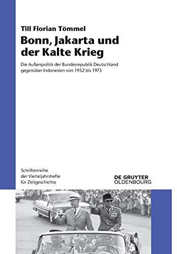 Bonn, Jakarta und der Kalte Krieg: Die Außenpolitik der Bundesrepublik Deutschland gegenüber Indonesien von 1952 bis 1973 (Schriftenreihe der Vierteljahrshefte für Zeitgeschichte, Band 116)