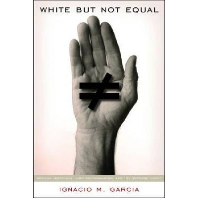 [( White But Not Equal: Mexican Americans, Jury Discrimination, and the Supreme Court )] [by: Ignacio M. Garcia] [Dec-2008]