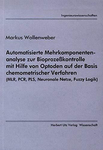 Automatisierte Mehrkomponentenanalyse zur Bioprozeßkontrolle mit Hilfe von Optoden auf der Basis chemometrischer Verfahren (MLR, PCR, PLS, Neuronale Netze, Fuzzy Logik) (Ingenieurswissenschaften)