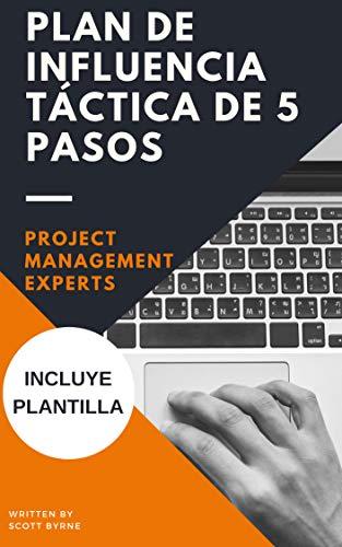 Gestión de Proyectos - Plan de influencia táctica de 5 pasos (incluye plantilla): Recursos para ayudar a los Project Manager, equipos, grupos funcionales ... (Project Management Experts nº 1) por Scott Byrne