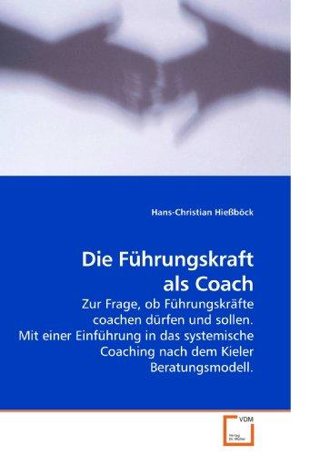 Die Führungskraft als Coach: Zur Frage, ob Führungskräfte coachen dürfen und sollen. Mit einer Einführung in das systemische Coaching nach dem Kieler Beratungsmodell.