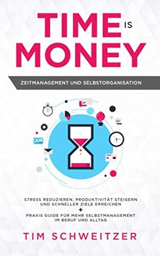 Time is Money: Zeitmanagement und Selbstorganisation: Stress reduzieren, Produktivität steigern und schneller Ziele erreichen + Praxis Guide für mehr Selbstmanagement im Beruf und Alltag