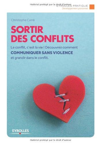 Sortir des conflits: Le conflit, c'est la vie ! Découvrez comment communiquer sans violence et grandir dans le conflit.