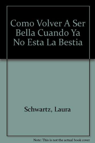 Como Volver A Ser Bella Cuando Ya No Esta La Bestia por Laura Schwartz