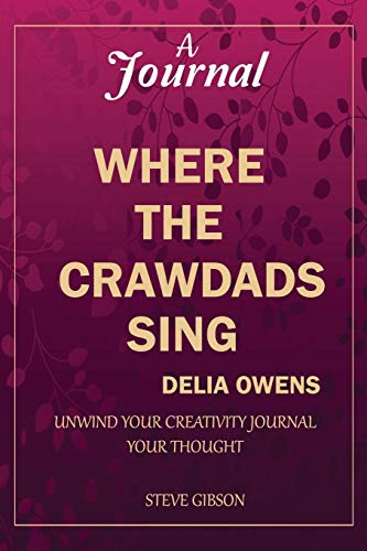 A Journal: WHERE THE CRAWDADS SING BY DELIA OWENS: unwind your creativity; journal your thought.