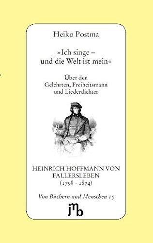 'Ich singe – und die Welt ist mein': Über den Gelehrten, Freiheitsmann und Liederdichter Heinrich Hoffmann von Fallersleben (1798-1874) (Von Büchern und Menschen)