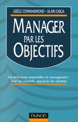 MANAGER PAR LES OBJECTIFS. Les techniques essentielles du management : fixer les objectifs, apprécier les résultats