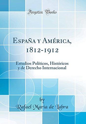 España y América, 1812-1912: Estudios Políticos, Históricos y de Derecho Internacional (Classic Reprint) por Rafael María de Labra