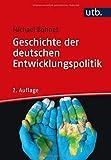 Geschichte der deutschen Entwicklungspolitik: Strategien, Innenansichten, Zeitzeugen, Herausforderungen - Michael Bohnet