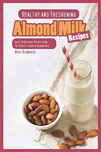 Healthy and Freshening Almond Milk Recipes: Enjoy 30 Different Recipes from The Perfect Flavor of Almond Milk (Cookies Und Milch-cup)