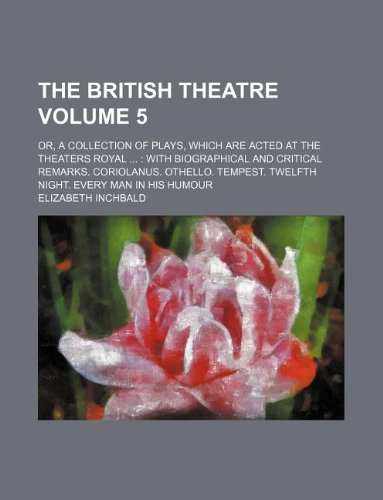 The British theatre Volume 5; Or, a collection of plays, which are acted at the theaters royal   With biographical and critical remarks. Coriolanus. ... Twelfth night. Every man in his humour