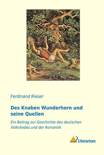 Des Knaben Wunderhorn und seine Quellen: Ein Beitrag zur Geschichte des deutschen Volksliedes und der Romantik