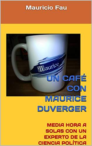 UN CAFÉ CON MAURICE DUVERGER: MEDIA HORA A SOLAS CON UN EXPERTO DE LA CIENCIA POLÍTICA (UN CAFÉ CON... Nº nº 30) por Mauricio Fau
