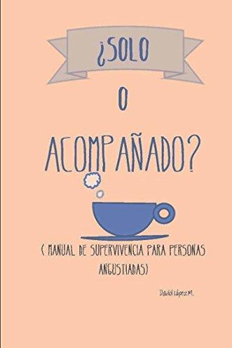 ¿Solo o acompañado?: Manual de supervivencia para personas angustiadas por David López Martínez