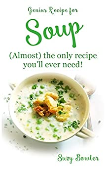 SOUP (almost) the Only Recipe You'll Ever Need (Suzy Bowler's Genius Recipes Book 3) by [Bowler, Suzy]