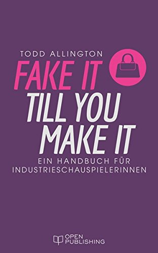 FAKE IT TILL YOU MAKE IT Handbuch für Industrieschauspielerinnen