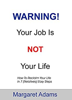 WARNING! Your Job Is Not Your Life: How To Reclaim Your Life In 7 (Relatively) Easy Steps by [Adams, Margaret]
