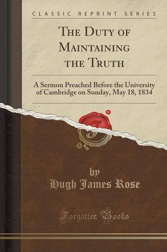 The Duty of Maintaining the Truth: A Sermon Preached Before the University of Cambridge on Sunday, May 18, 1834 (Classic Reprint)