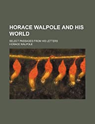 Horace Walpole and his world; select passages from his letters by Horace Walpole (2012-07-08)