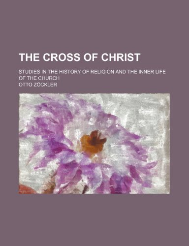 The cross of Christ; studies in the history of religion and the inner life of the church